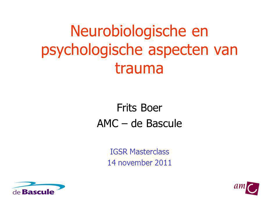 Neurobiologische en psychologische aspecten van trauma Frits Boer AMC – de Bascule IGSR Masterclass 14 november 2011