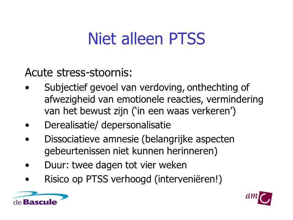 Niet alleen PTSS Acute stress-stoornis: Subjectief gevoel van verdoving, onthechting of afwezigheid van emotionele reacties, vermindering van het bewust zijn ('in een waas verkeren') Derealisatie/ depersonalisatie Dissociatieve amnesie (belangrijke aspecten gebeurtenissen niet kunnen herinneren) Duur: twee dagen tot vier weken Risico op PTSS verhoogd (interveniëren!)
