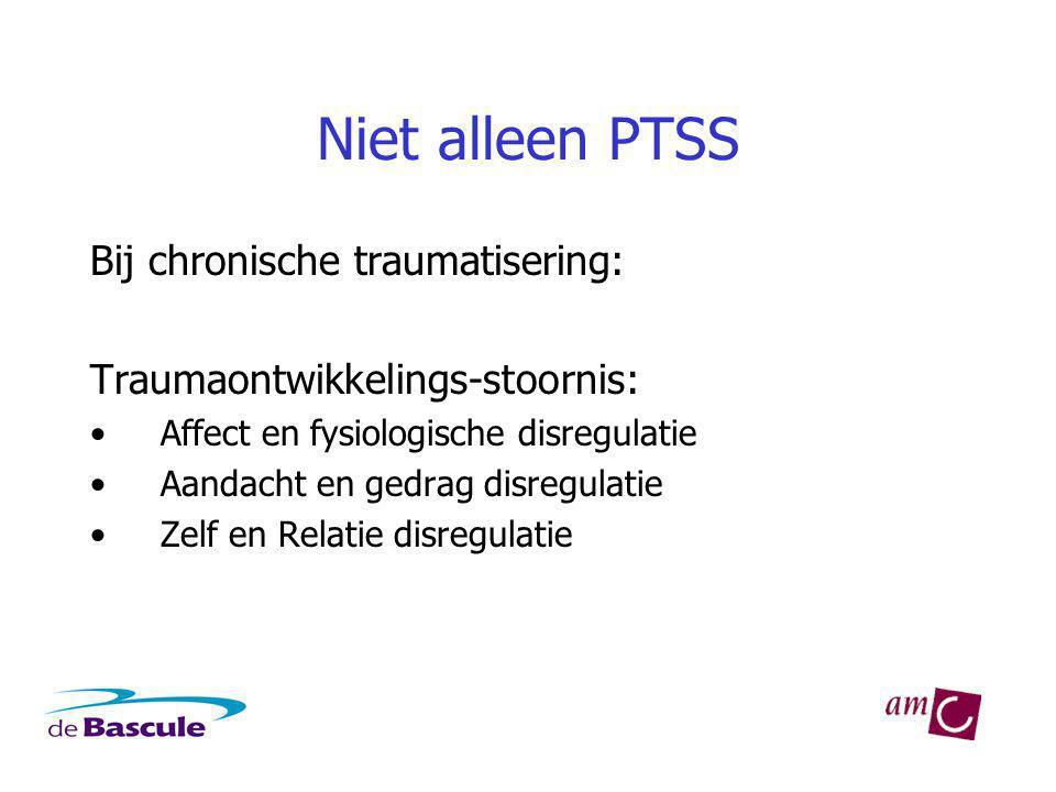 Niet alleen PTSS Bij chronische traumatisering: Traumaontwikkelings-stoornis: Affect en fysiologische disregulatie Aandacht en gedrag disregulatie Zelf en Relatie disregulatie
