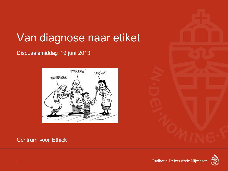 Van diagnose naar etiket Discussiemiddag 19 juni 2013 Centrum voor Ethiek 1