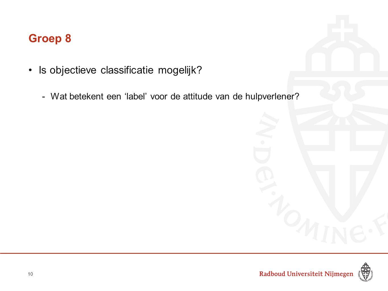 Groep 8 Is objectieve classificatie mogelijk? -Wat betekent een 'label' voor de attitude van de hulpverlener? 10