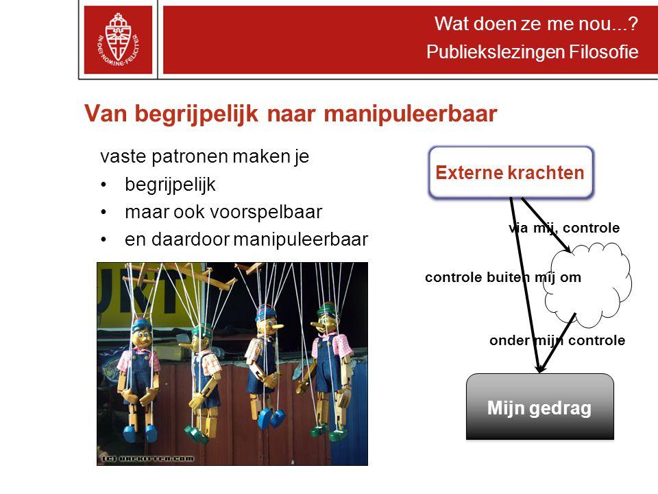Wat doen ze me nou...? Publiekslezingen Filosofie Van begrijpelijk naar manipuleerbaar vaste patronen maken je begrijpelijk maar ook voorspelbaar en d