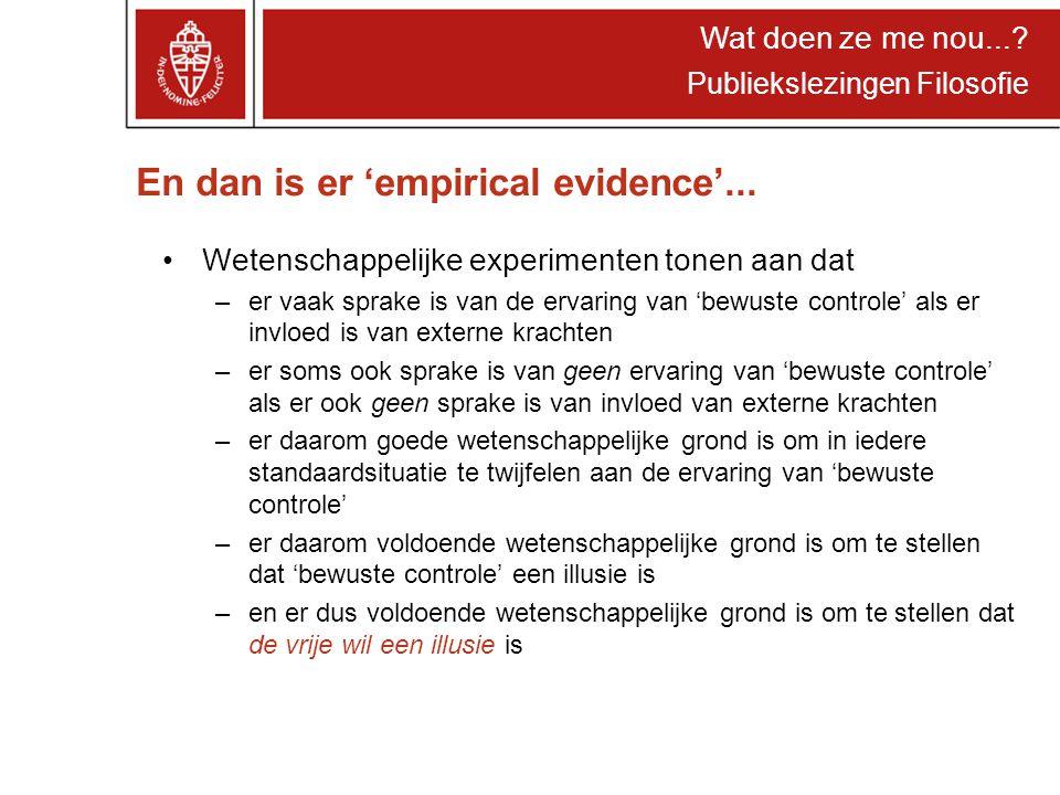 Wat doen ze me nou...? Publiekslezingen Filosofie En dan is er 'empirical evidence'... Wetenschappelijke experimenten tonen aan dat –er vaak sprake is