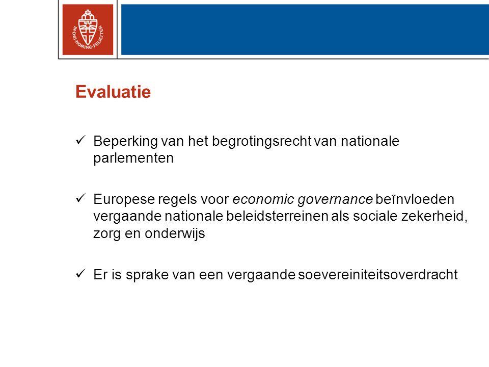 Evaluatie Beperking van het begrotingsrecht van nationale parlementen Europese regels voor economic governance beïnvloeden vergaande nationale beleidsterreinen als sociale zekerheid, zorg en onderwijs Er is sprake van een vergaande soevereiniteitsoverdracht