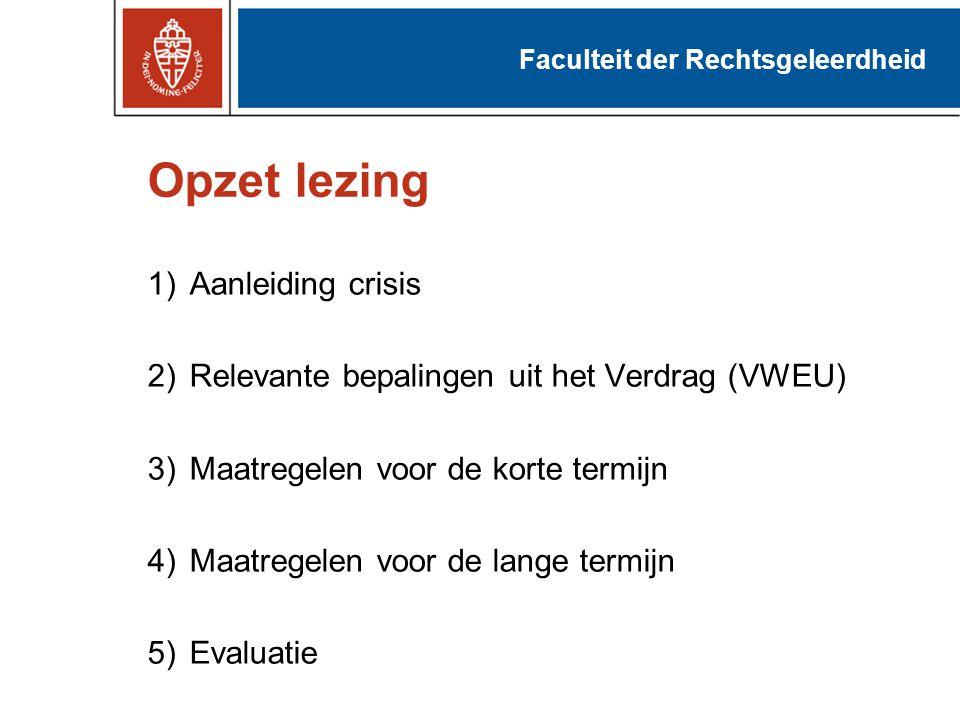 Opzet lezing 1)Aanleiding crisis 2)Relevante bepalingen uit het Verdrag (VWEU) 3)Maatregelen voor de korte termijn 4)Maatregelen voor de lange termijn 5)Evaluatie Faculteit der Rechtsgeleerdheid