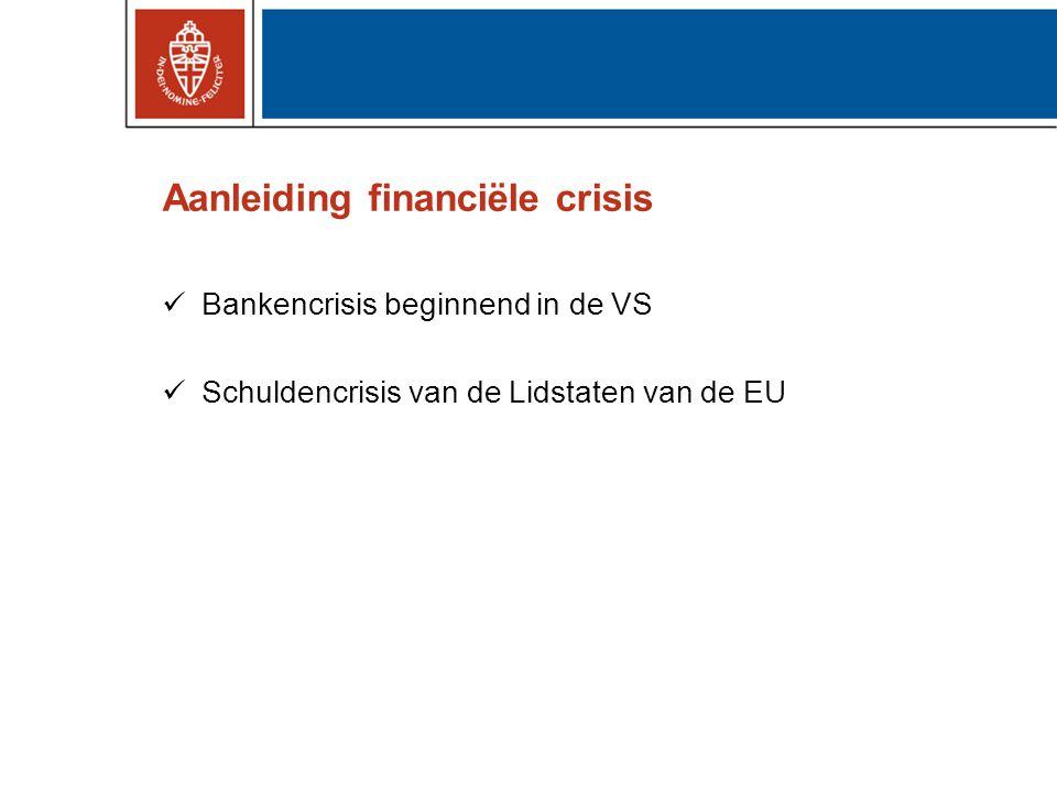 Aanleiding financiële crisis Bankencrisis beginnend in de VS Schuldencrisis van de Lidstaten van de EU