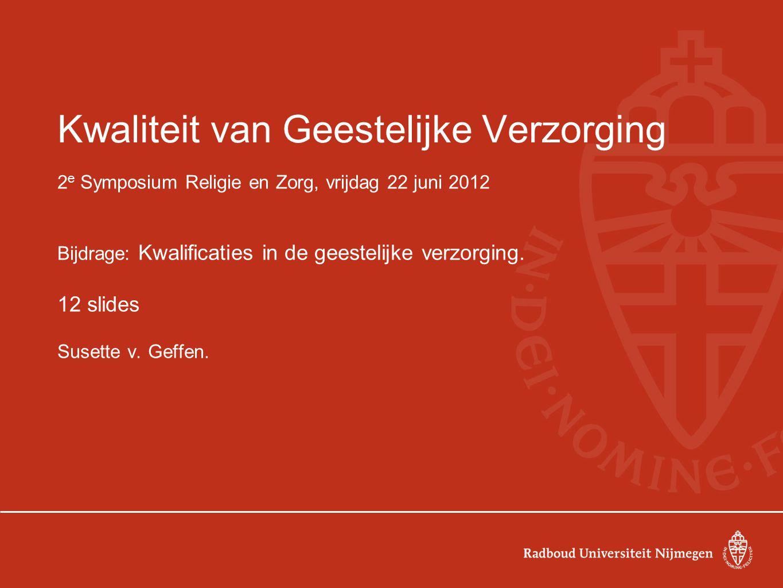 Kwaliteit van Geestelijke Verzorging 2 e Symposium Religie en Zorg, vrijdag 22 juni 2012 Bijdrage: Kwalificaties in de geestelijke verzorging.