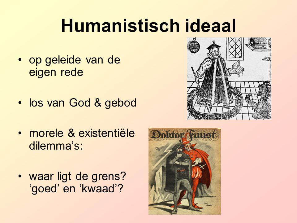 Humanistisch ideaal op geleide van de eigen rede los van God & gebod morele & existentiële dilemma's: waar ligt de grens? 'goed' en 'kwaad'?