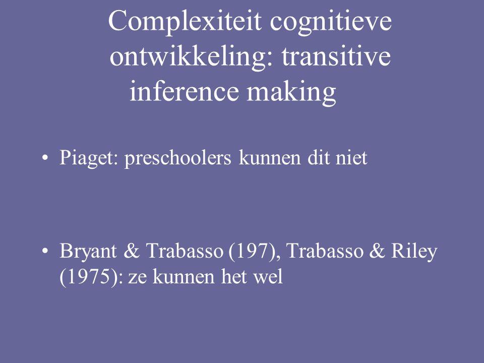 Complexiteit cognitieve ontwikkeling: transitive inference making Piaget: preschoolers kunnen dit niet Bryant & Trabasso (197), Trabasso & Riley (1975): ze kunnen het wel