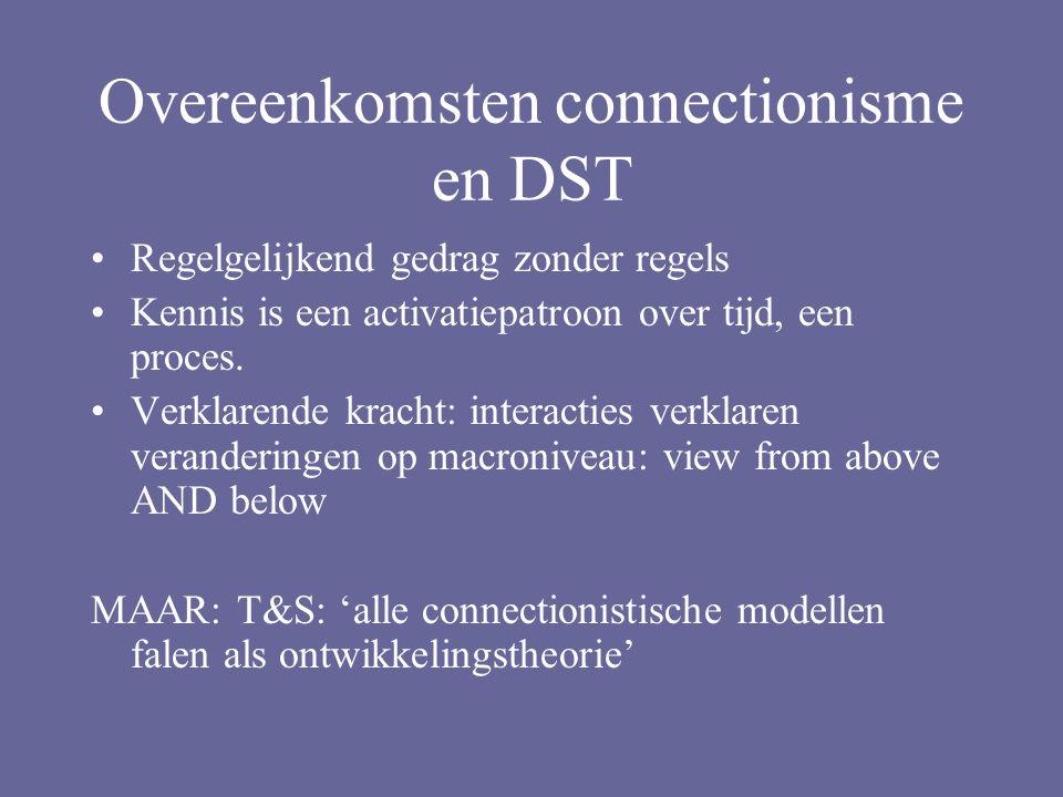 Overeenkomsten connectionisme en DST Regelgelijkend gedrag zonder regels Kennis is een activatiepatroon over tijd, een proces.