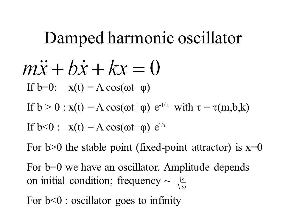 Damped harmonic oscillator If b=0: x(t) = A cos(ωt+φ) If b > 0 : x(t) = A cos(ωt+φ) e -t/τ with τ = τ(m,b,k) If b<0 : x(t) = A cos(ωt+φ) e t/τ For b>0