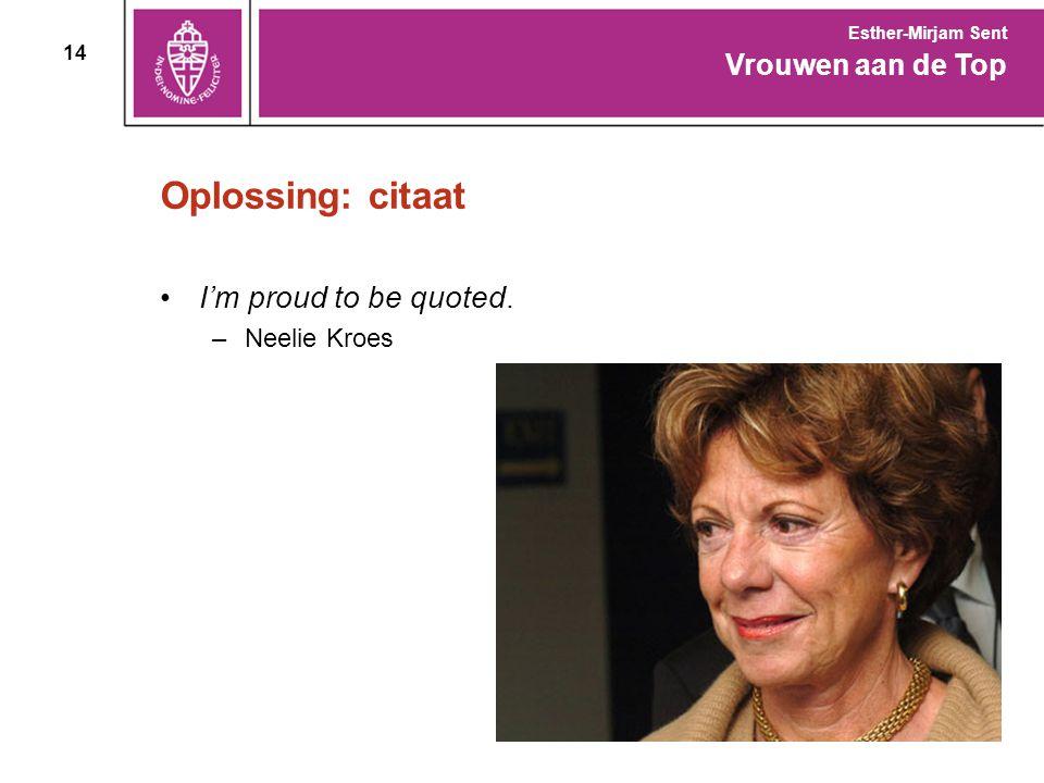 14 Oplossing: citaat I'm proud to be quoted. –Neelie Kroes Vrouwen aan de Top Esther-Mirjam Sent