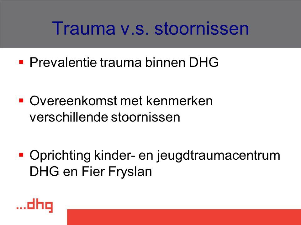 Trauma v.s. stoornissen  Prevalentie trauma binnen DHG  Overeenkomst met kenmerken verschillende stoornissen  Oprichting kinder- en jeugdtraumacent