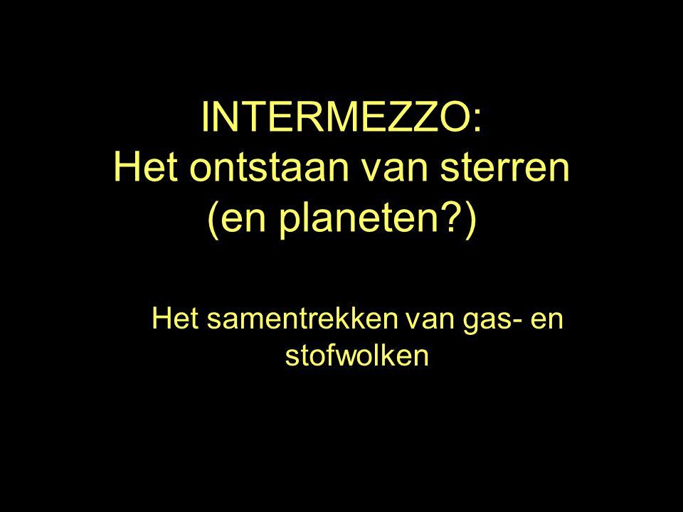 INTERMEZZO: Het ontstaan van sterren (en planeten ) Het samentrekken van gas- en stofwolken