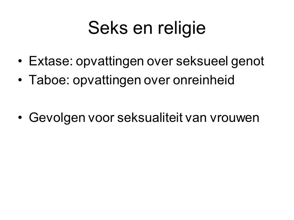 Seks en religie Extase: opvattingen over seksueel genot Taboe: opvattingen over onreinheid Gevolgen voor seksualiteit van vrouwen