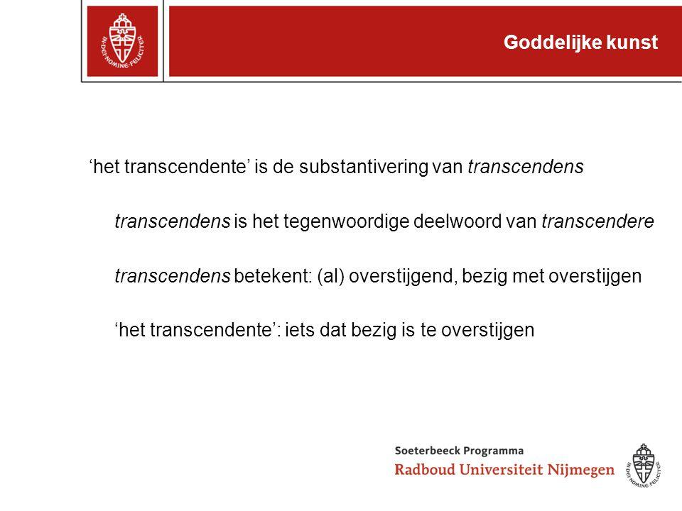 Goddelijke kunst 'het transcendente' is de substantivering van transcendens transcendens is het tegenwoordige deelwoord van transcendere transcendens