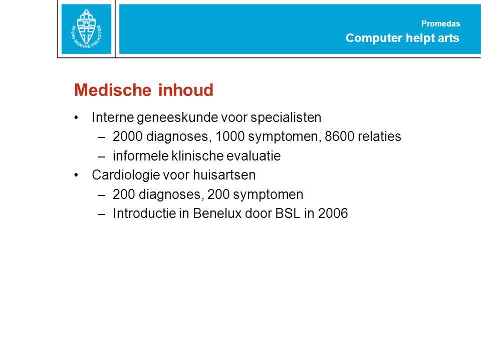 Promedas Computer helpt arts Medische inhoud Interne geneeskunde voor specialisten –2000 diagnoses, 1000 symptomen, 8600 relaties –informele klinische evaluatie Cardiologie voor huisartsen –200 diagnoses, 200 symptomen –Introductie in Benelux door BSL in 2006