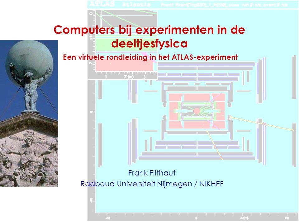 Computers bij experimenten in de deeltjesfysica Frank Filthaut Radboud Universiteit Nijmegen / NIKHEF Een virtuele rondleiding in het ATLAS-experiment