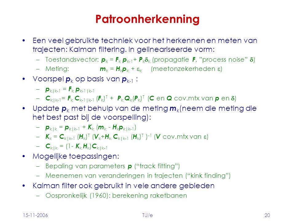 15-11-2006TU/e20 Patroonherkenning Een veel gebruikte techniek voor het herkennen en meten van trajecten: Kalman filtering.
