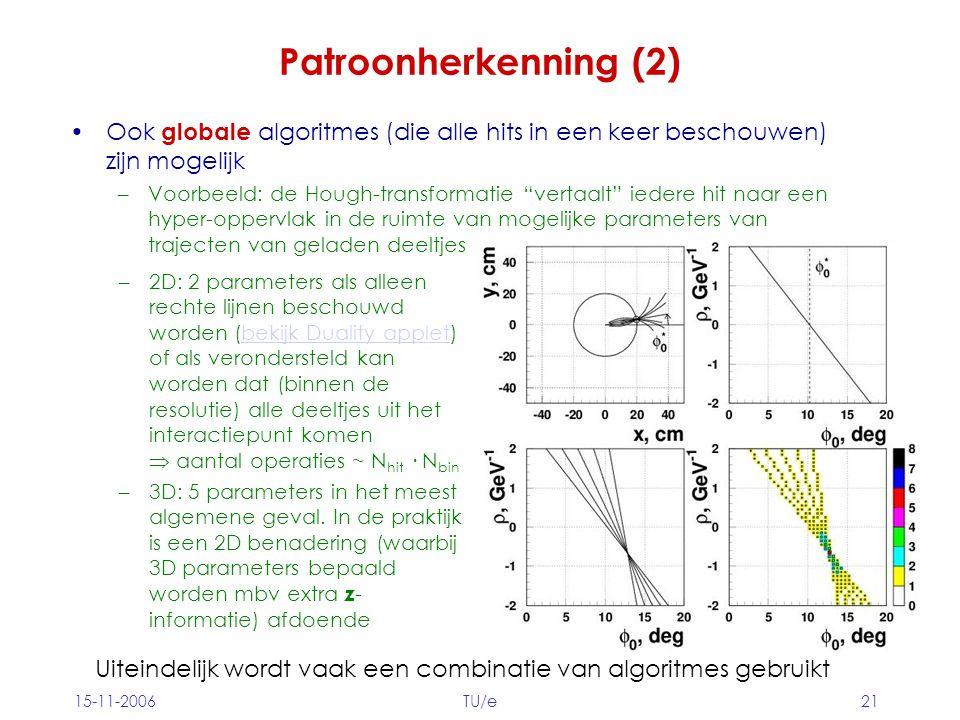 15-11-2006TU/e21 Patroonherkenning (2) Ook globale algoritmes (die alle hits in een keer beschouwen) zijn mogelijk –Voorbeeld: de Hough-transformatie vertaalt iedere hit naar een hyper-oppervlak in de ruimte van mogelijke parameters van trajecten van geladen deeltjes –2D: 2 parameters als alleen rechte lijnen beschouwd worden (bekijk Duality applet) of als verondersteld kan worden dat (binnen de resolutie) alle deeltjes uit het interactiepunt komen  aantal operaties ~ N hit · N binbekijk Duality applet –3D: 5 parameters in het meest algemene geval.