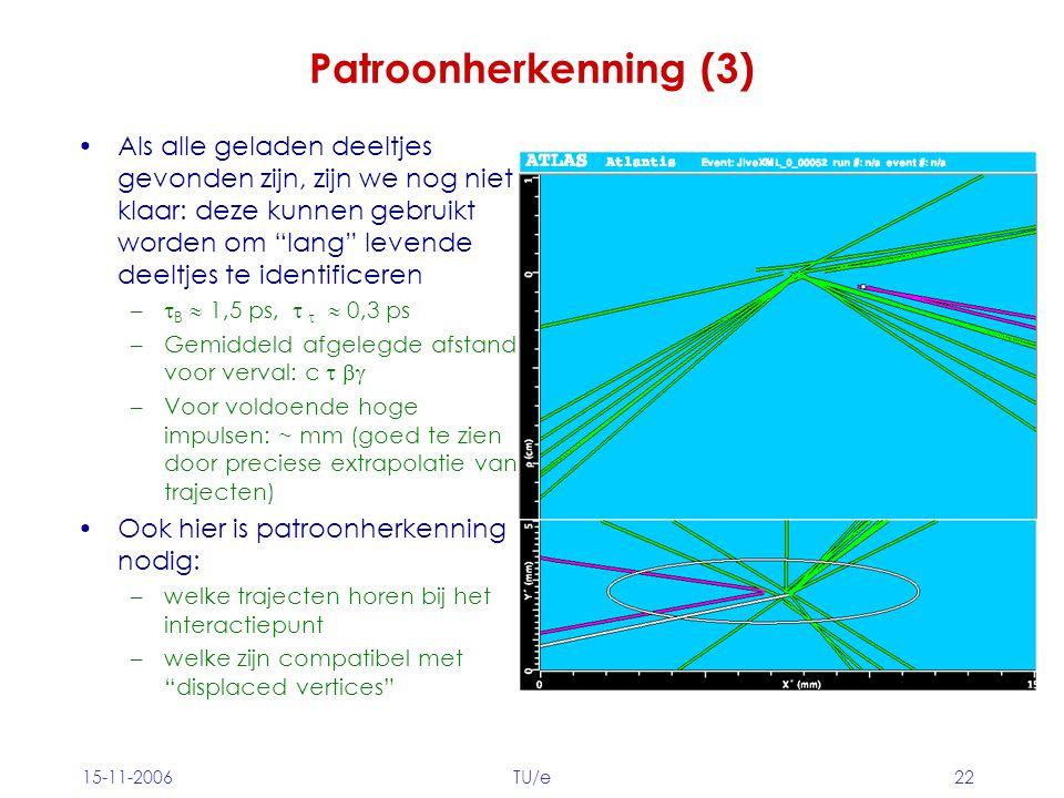 15-11-2006TU/e22 Patroonherkenning (3) Als alle geladen deeltjes gevonden zijn, zijn we nog niet klaar: deze kunnen gebruikt worden om lang levende deeltjes te identificeren –  B  1,5 ps,    0,3 ps –Gemiddeld afgelegde afstand voor verval: c   –Voor voldoende hoge impulsen: ~ mm (goed te zien door preciese extrapolatie van trajecten) Ook hier is patroonherkenning nodig: –welke trajecten horen bij het interactiepunt –welke zijn compatibel met displaced vertices