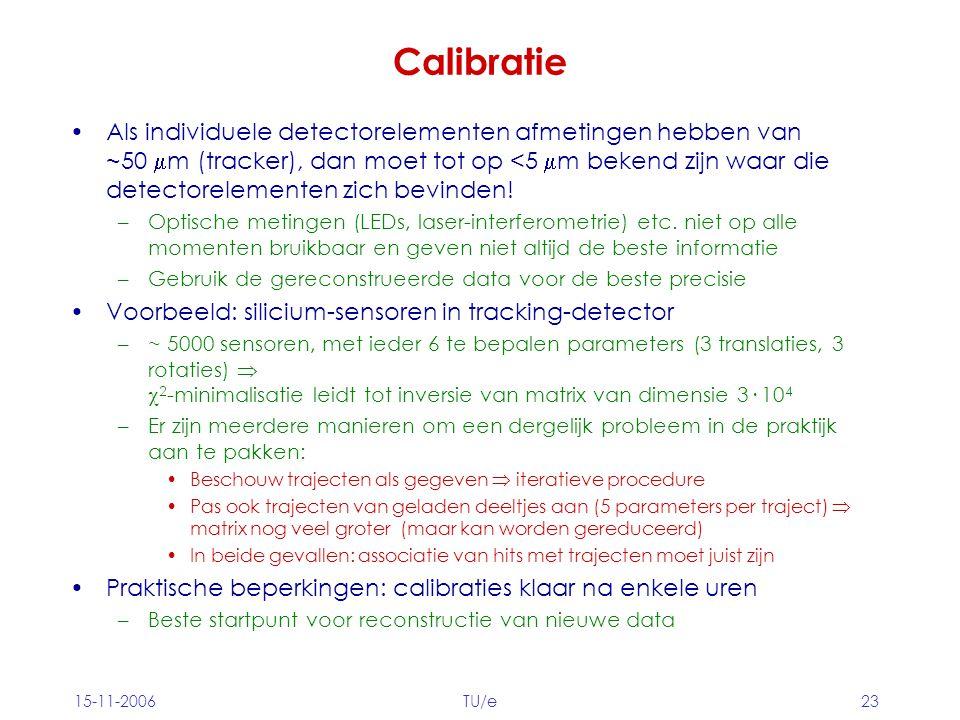 15-11-2006TU/e23 Calibratie Als individuele detectorelementen afmetingen hebben van ~50  m (tracker), dan moet tot op <5  m bekend zijn waar die detectorelementen zich bevinden.