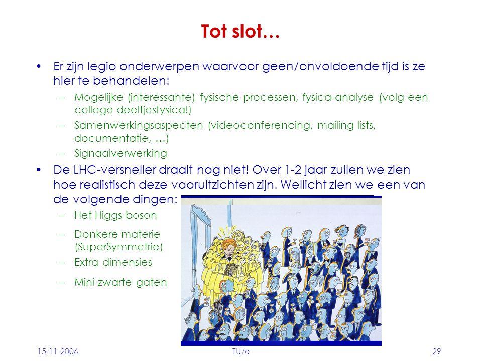 15-11-2006TU/e29 Tot slot… Er zijn legio onderwerpen waarvoor geen/onvoldoende tijd is ze hier te behandelen: –Mogelijke (interessante) fysische processen, fysica-analyse (volg een college deeltjesfysica!) –Samenwerkingsaspecten (videoconferencing, mailing lists, documentatie, …) –Signaalverwerking De LHC-versneller draait nog niet.