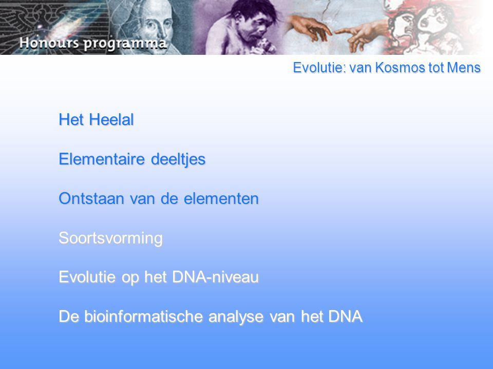 Evolutie: van Kosmos tot Mens Het Heelal Elementaire deeltjes Ontstaan van de elementen Soortsvorming Evolutie op het DNA-niveau De bioinformatische analyse van het DNA