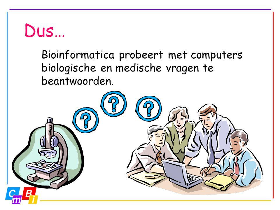 Dus… Bioinformatica probeert met computers biologische en medische vragen te beantwoorden.
