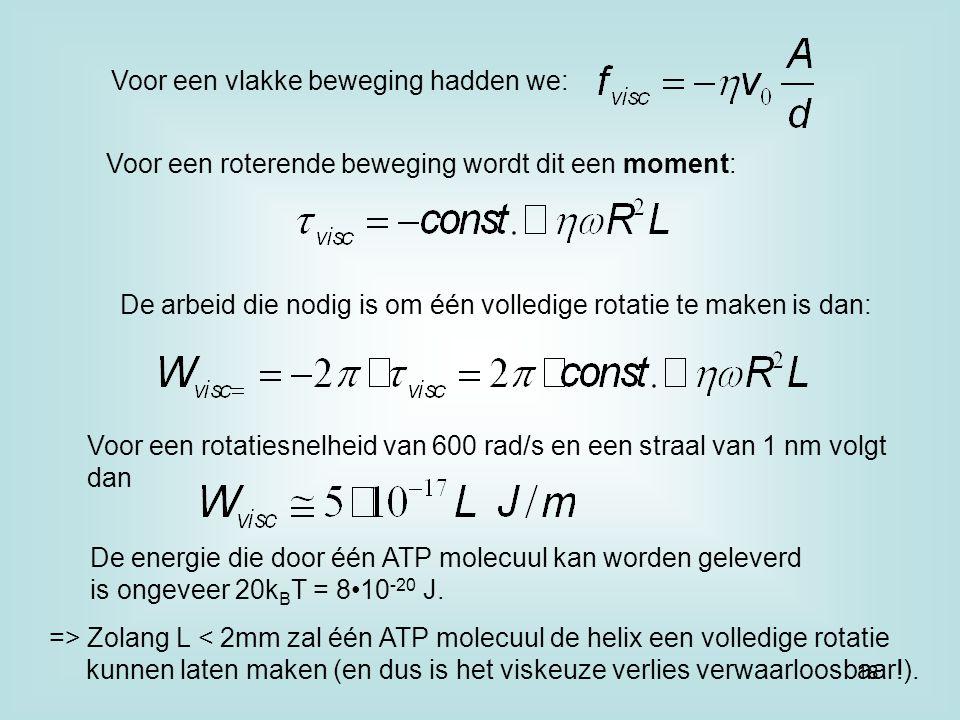 Voor een vlakke beweging hadden we: Voor een roterende beweging wordt dit een moment: De arbeid die nodig is om één volledige rotatie te maken is dan: Voor een rotatiesnelheid van 600 rad/s en een straal van 1 nm volgt dan De energie die door één ATP molecuul kan worden geleverd is ongeveer 20k B T = 810 -20 J.