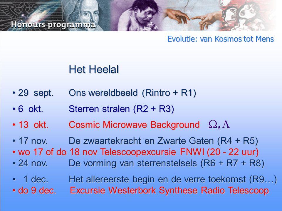 Evolutie: van Kosmos tot Mens Het Heelal 29 sept.Ons wereldbeeld (Rintro + R1) 29 sept.Ons wereldbeeld (Rintro + R1) 6 okt.Sterren stralen (R2 + R3) 6 okt.Sterren stralen (R2 + R3) 13 okt.Cosmic Microwave Background 13 okt.Cosmic Microwave Background 17 nov.De zwaartekracht en Zwarte Gaten (R4 + R5) 17 nov.De zwaartekracht en Zwarte Gaten (R4 + R5) wo 17 of do 18 nov Telescoopexcursie FNWI (20 - 22 uur) wo 17 of do 18 nov Telescoopexcursie FNWI (20 - 22 uur) 24 nov.De vorming van sterrenstelsels (R6 + R7 + R8) 24 nov.De vorming van sterrenstelsels (R6 + R7 + R8) 1 dec.Het allereerste begin en de verre toekomst (R9…) 1 dec.Het allereerste begin en de verre toekomst (R9…) do 9 dec.