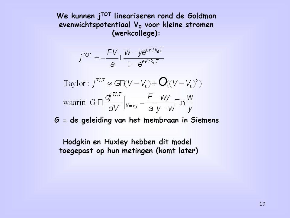 10 We kunnen j TOT lineariseren rond de Goldman evenwichtspotentiaal V 0 voor kleine stromen (werkcollege): G = de geleiding van het membraan in Sieme