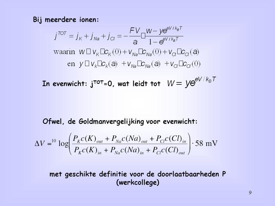 9 Bij meerdere ionen: In evenwicht: j TOT =0, wat leidt tot Ofwel, de Goldmanvergelijking voor evenwicht: met geschikte definitie voor de doorlaatbaar