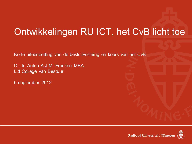Ontwikkelingen RU ICT, het CvB licht toe Korte uiteenzetting van de besluitvorming en koers van het CvB Dr.