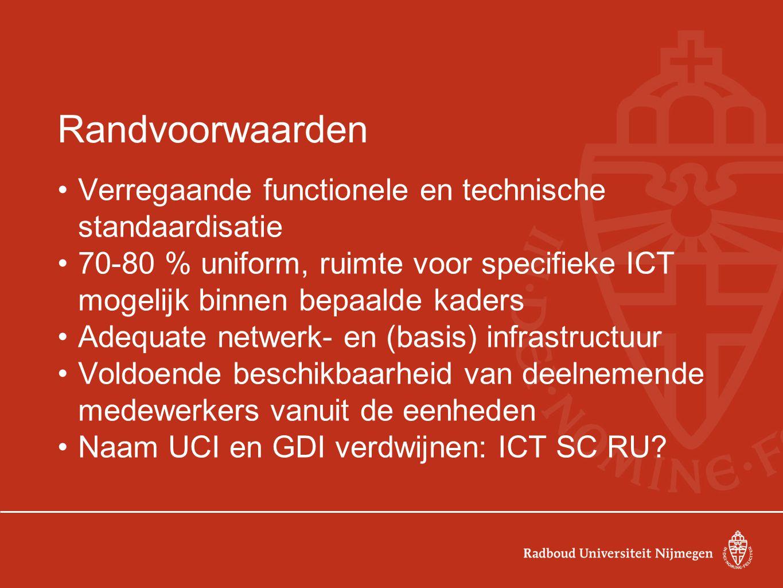Randvoorwaarden Verregaande functionele en technische standaardisatie 70-80 % uniform, ruimte voor specifieke ICT mogelijk binnen bepaalde kaders Adequate netwerk- en (basis) infrastructuur Voldoende beschikbaarheid van deelnemende medewerkers vanuit de eenheden Naam UCI en GDI verdwijnen: ICT SC RU