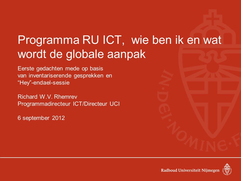 Programma RU ICT, wie ben ik en wat wordt de globale aanpak Eerste gedachten mede op basis van inventariserende gesprekken en Hey -endael-sessie Richard W.V.