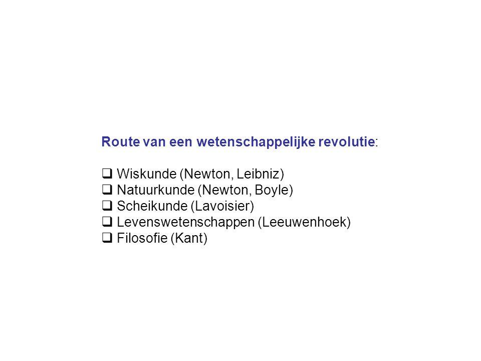 Route van een wetenschappelijke revolutie:  Wiskunde (Newton, Leibniz)  Natuurkunde (Newton, Boyle)  Scheikunde (Lavoisier)  Levenswetenschappen (