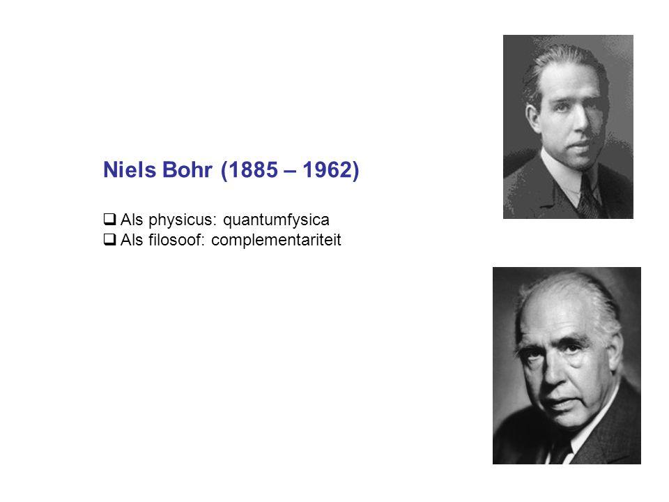 Niels Bohr (1885 – 1962)  Als physicus: quantumfysica  Als filosoof: complementariteit