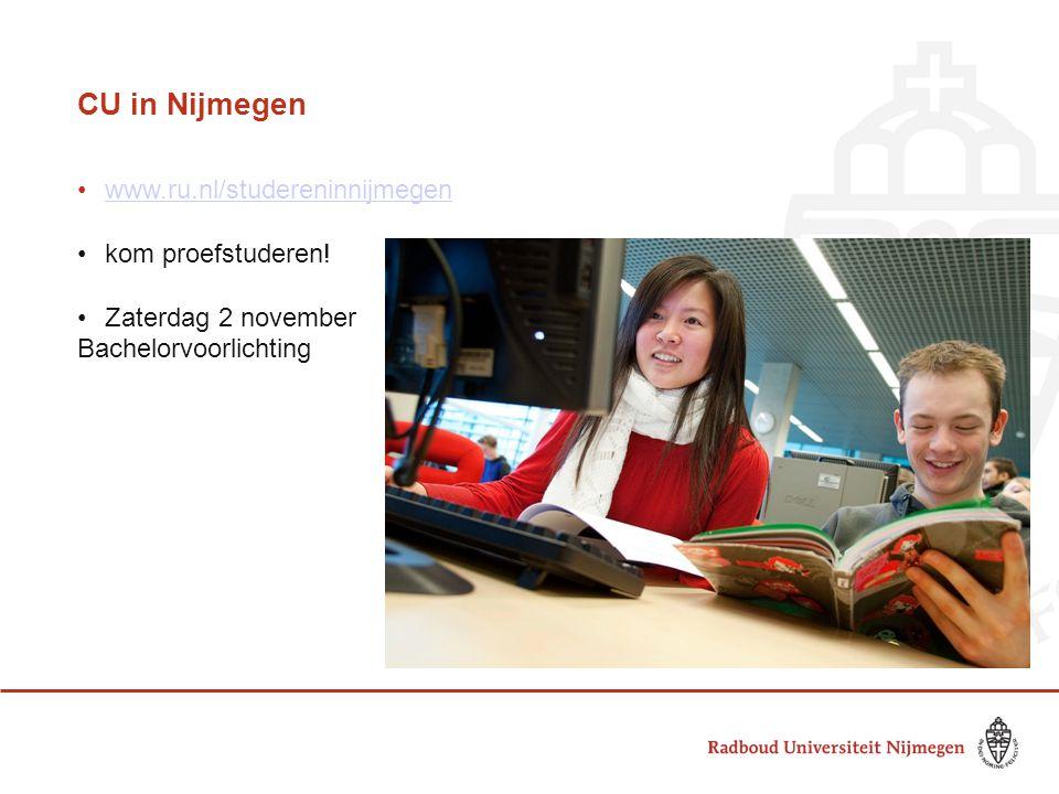 CU in Nijmegen www.ru.nl/studereninnijmegen kom proefstuderen! Zaterdag 2 november Bachelorvoorlichting