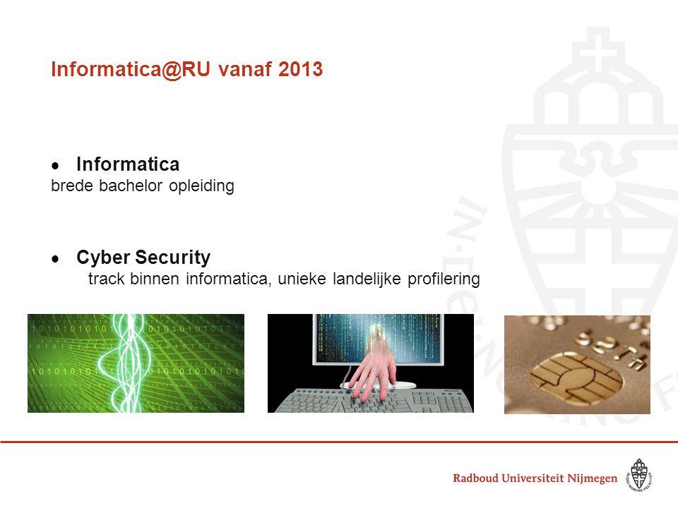 Informatica@RU vanaf 2013  Informatica brede bachelor opleiding  Cyber Security track binnen informatica, unieke landelijke profilering