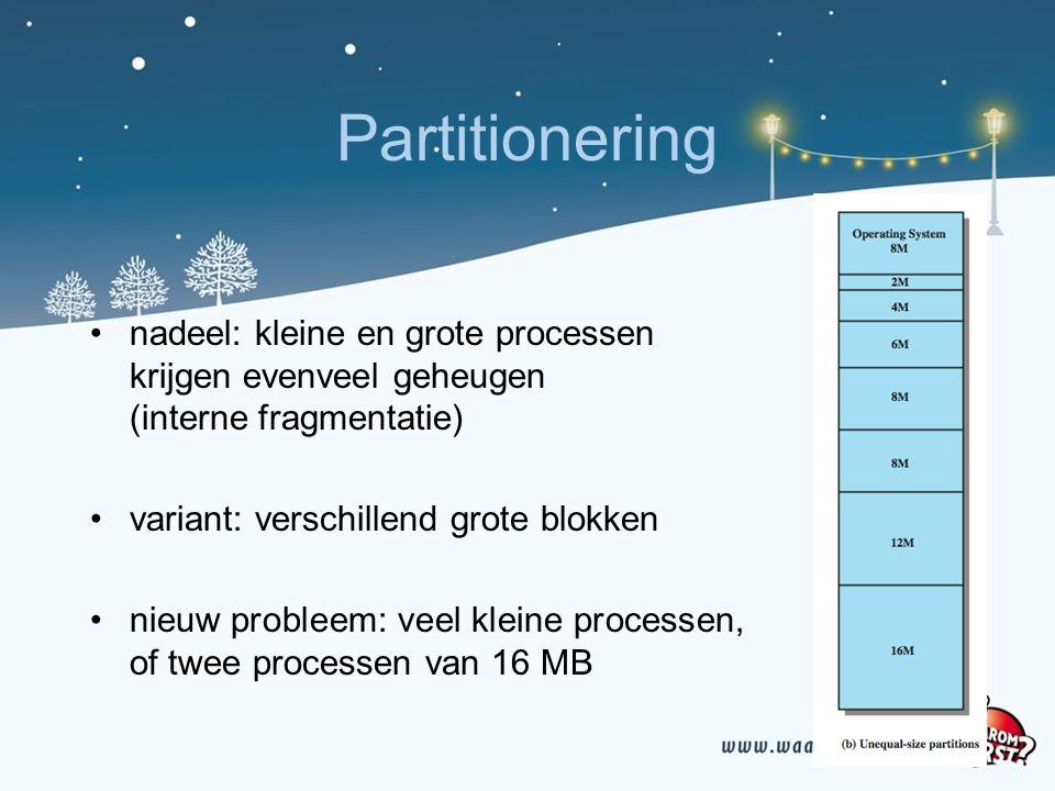 Partitionering nadeel: kleine en grote processen krijgen evenveel geheugen (interne fragmentatie) variant: verschillend grote blokken nieuw probleem: veel kleine processen, of twee processen van 16 MB