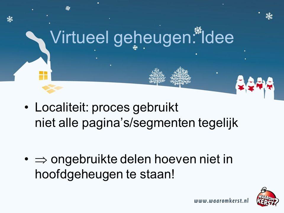 Virtueel geheugen: Idee Localiteit: proces gebruikt niet alle pagina's/segmenten tegelijk  ongebruikte delen hoeven niet in hoofdgeheugen te staan!