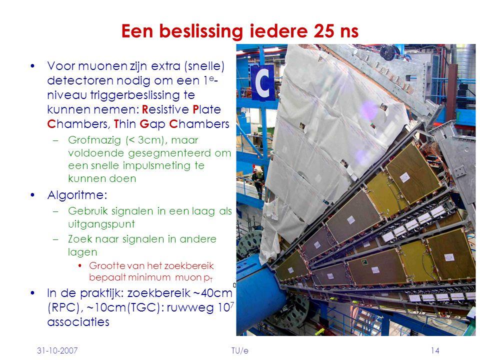 31-10-2007TU/e14 Een beslissing iedere 25 ns Voor muonen zijn extra (snelle) detectoren nodig om een 1 e - niveau triggerbeslissing te kunnen nemen: R