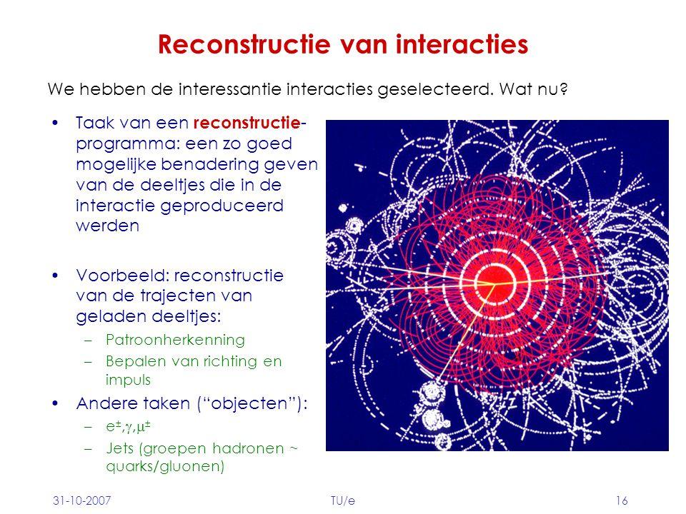 31-10-2007TU/e16 Reconstructie van interacties Taak van een reconstructie - programma: een zo goed mogelijke benadering geven van de deeltjes die in d