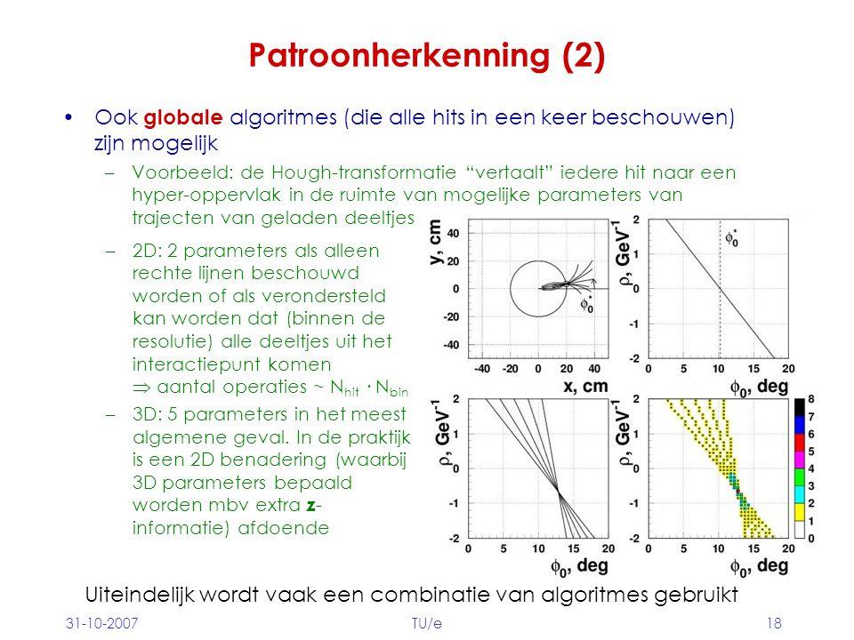 31-10-2007TU/e18 Patroonherkenning (2) Ook globale algoritmes (die alle hits in een keer beschouwen) zijn mogelijk –Voorbeeld: de Hough-transformatie