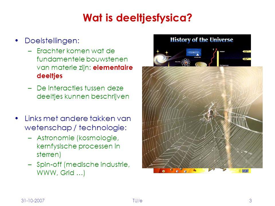 31-10-2007TU/e3 Wat is deeltjesfysica? Doelstellingen: –Erachter komen wat de fundamentele bouwstenen van materie zijn: elementaire deeltjes Links met