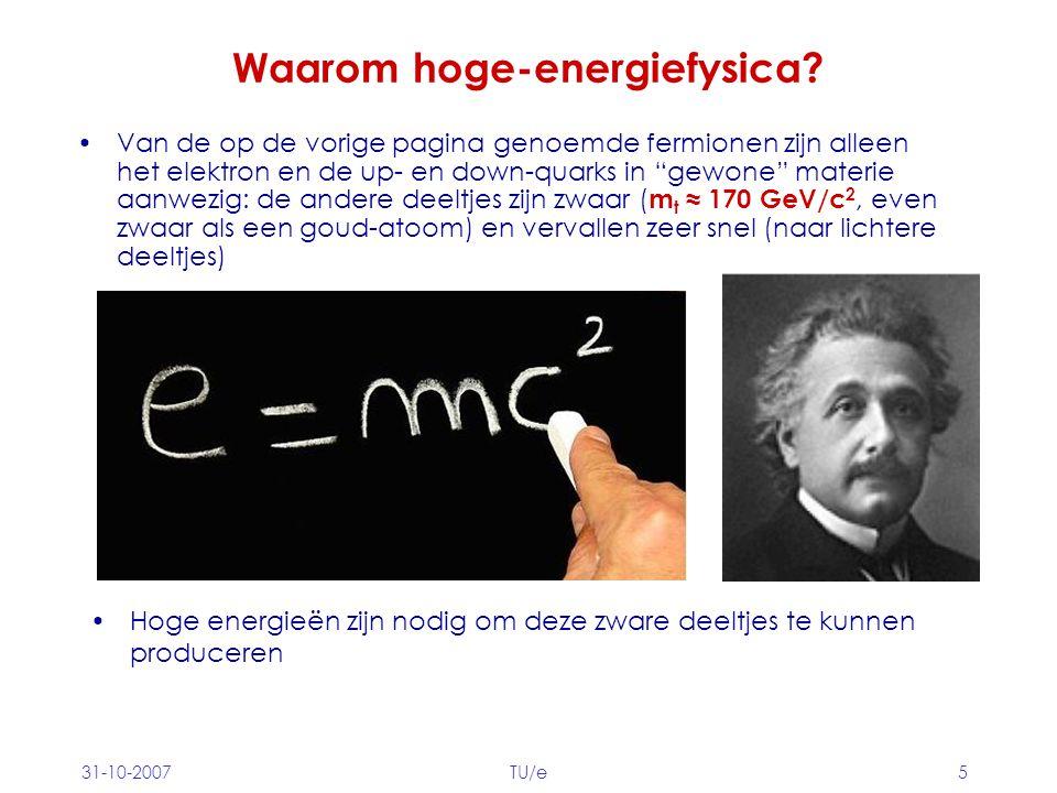 """31-10-2007TU/e5 Waarom hoge-energiefysica? Van de op de vorige pagina genoemde fermionen zijn alleen het elektron en de up- en down-quarks in """"gewone"""""""