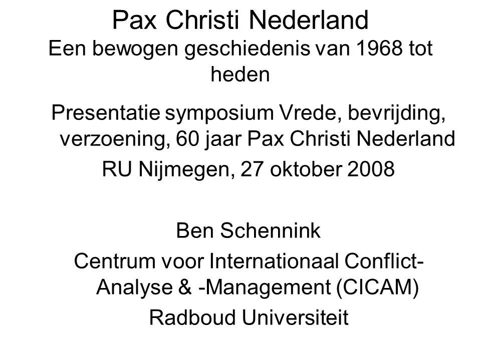 Pax Christi Nederland Een bewogen geschiedenis van 1968 tot heden Presentatie symposium Vrede, bevrijding, verzoening, 60 jaar Pax Christi Nederland RU Nijmegen, 27 oktober 2008 Ben Schennink Centrum voor Internationaal Conflict- Analyse & -Management (CICAM) Radboud Universiteit