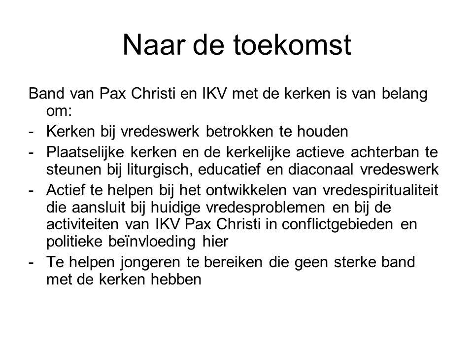 Naar de toekomst Band van Pax Christi en IKV met de kerken is van belang om: -Kerken bij vredeswerk betrokken te houden -Plaatselijke kerken en de kerkelijke actieve achterban te steunen bij liturgisch, educatief en diaconaal vredeswerk -Actief te helpen bij het ontwikkelen van vredespiritualiteit die aansluit bij huidige vredesproblemen en bij de activiteiten van IKV Pax Christi in conflictgebieden en politieke beïnvloeding hier -Te helpen jongeren te bereiken die geen sterke band met de kerken hebben