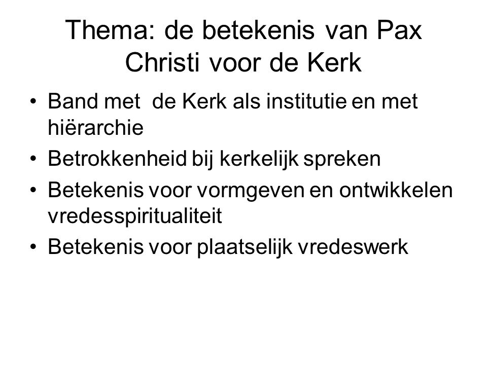 Thema: de betekenis van Pax Christi voor de Kerk Band met de Kerk als institutie en met hiërarchie Betrokkenheid bij kerkelijk spreken Betekenis voor vormgeven en ontwikkelen vredesspiritualiteit Betekenis voor plaatselijk vredeswerk